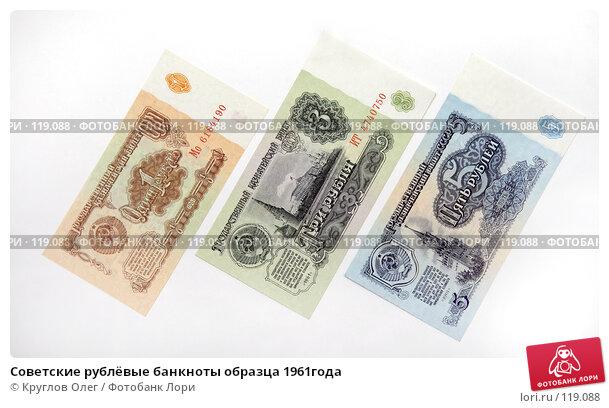 Советские рублёвые банкноты образца 1961года, фото № 119088, снято 18 ноября 2007 г. (c) Круглов Олег / Фотобанк Лори