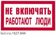 """Купить «Табличка """"Не включать работают люди""""», фото № 827844, снято 24 апреля 2009 г. (c) Кекяляйнен Андрей / Фотобанк Лори"""