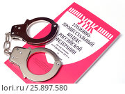 Купить «Наручники на уголовном кодексе Российской Федерации», фото № 25897580, снято 3 апреля 2017 г. (c) Всеволод Карулин / Фотобанк Лори