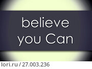 Купить «Believe you Can - business concept with text», фото № 27003236, снято 7 августа 2015 г. (c) easy Fotostock / Фотобанк Лори