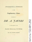 Купить «Proceedings and addresses at the complimentary dinner tendered to Dr. A. Jacobi on the occasion of the seventieth anniversary of his birthday, May five, nineteen hundred», фото № 32681292, снято 24 февраля 2020 г. (c) age Fotostock / Фотобанк Лори