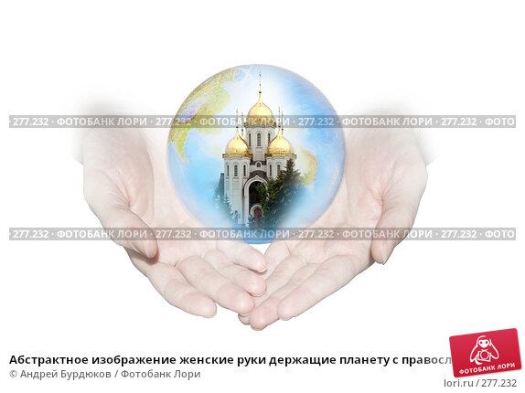 Абстрактное изображение женские руки держащие планету с православным храмом, фото № 277232, снято 16 сентября 2006 г. (c) Андрей Бурдюков / Фотобанк Лори