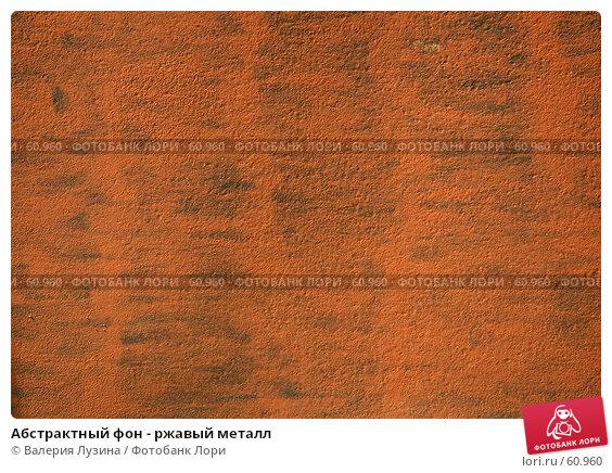Абстрактный фон - ржавый металл, фото № 60960, снято 8 июля 2007 г. (c) Валерия Потапова / Фотобанк Лори