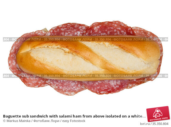 Baguette sub sandwich with salami ham from above isolated on a white... Стоковое фото, фотограф Markus Mainka / easy Fotostock / Фотобанк Лори