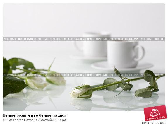 Белые розы и две белые чашки, фото № 109060, снято 1 ноября 2007 г. (c) Лисовская Наталья / Фотобанк Лори