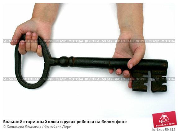 Большой старинный ключ в руках ребенка на белом фоне, фото № 59612, снято 1 июля 2007 г. (c) Ханыкова Людмила / Фотобанк Лори