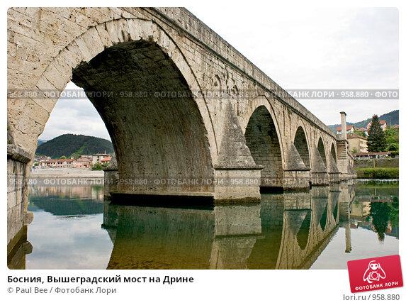 Босния, Вышеградский мост на Дрине (2009 год). Стоковое фото, фотограф Paul Bee / Фотобанк Лори