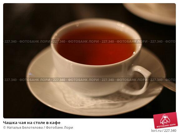 Чашка чая на столе в кафе, фото № 227340, снято 27 января 2008 г. (c) Наталья Белотелова / Фотобанк Лори