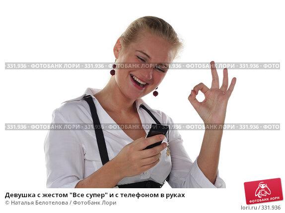 """Девушка с жестом """"Все супер"""" и с телефоном в руках, фото № 331936, снято 1 июня 2008 г. (c) Наталья Белотелова / Фотобанк Лори"""