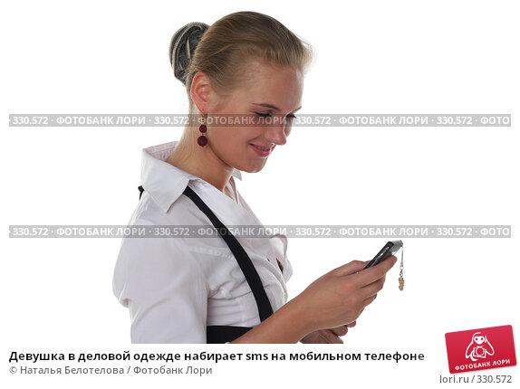 Девушка в деловой одежде набирает sms на мобильном телефоне, фото № 330572, снято 1 июня 2008 г. (c) Наталья Белотелова / Фотобанк Лори