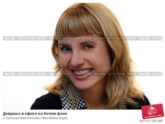 Купить «Девушка в офисе на белом фоне», фото № 186588, снято 19 января 2008 г. (c) Наталья Белотелова / Фотобанк Лори