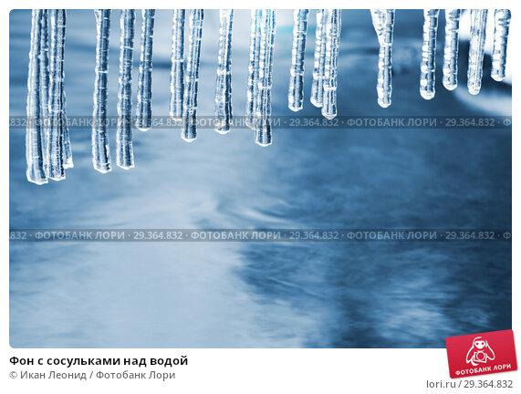 Купить «Фон с сосульками над водой», фото № 29364832, снято 2 ноября 2018 г. (c) Икан Леонид / Фотобанк Лори