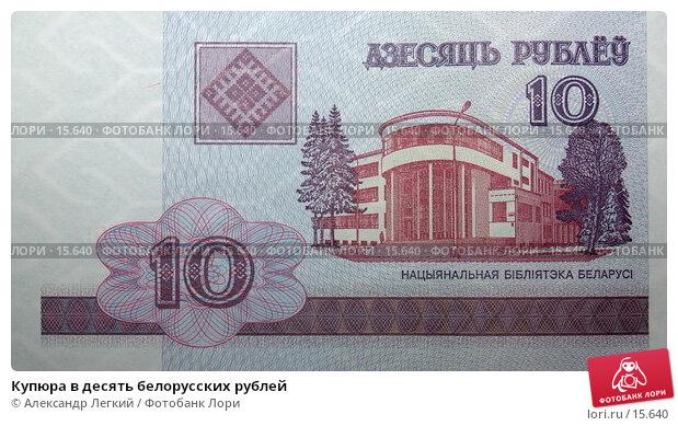 Купюра в десять белорусских рублей, фото № 15640, снято 23 декабря 2006 г. (c) Александр Легкий / Фотобанк Лори