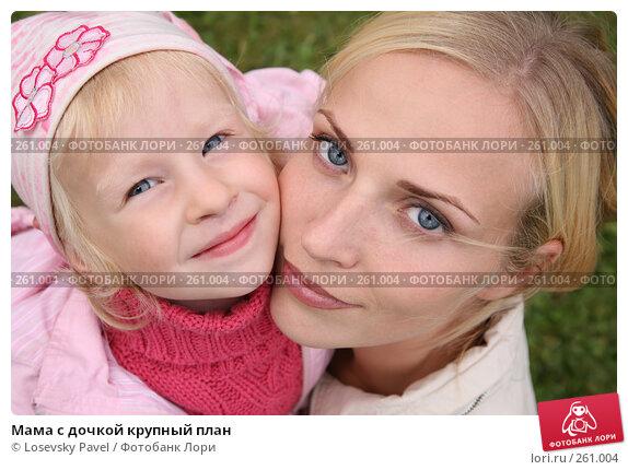Мама с дочкой крупный план, фото № 261004, снято 21 сентября 2017 г. (c) Losevsky Pavel / Фотобанк Лори