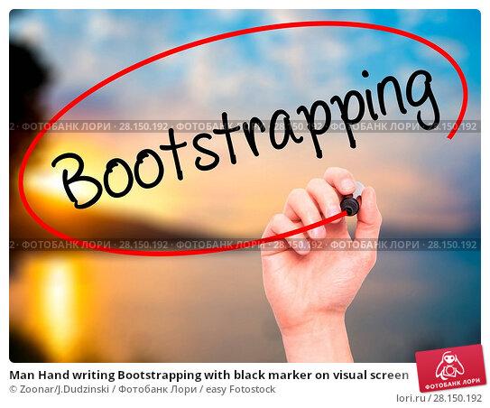 Купить «Man Hand writing Bootstrapping with black marker on visual screen», фото № 28150192, снято 19 июня 2018 г. (c) easy Fotostock / Фотобанк Лори