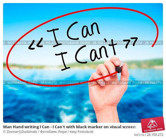Купить «Man Hand writing I Can - I Can't with black marker on visual screen», фото № 28150272, снято 18 июня 2018 г. (c) easy Fotostock / Фотобанк Лори