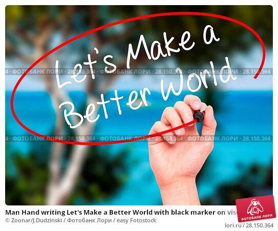 Купить «Man Hand writing Let's Make a Better World with black marker on visual screen», фото № 28150364, снято 21 июня 2018 г. (c) easy Fotostock / Фотобанк Лори