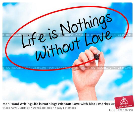 Купить «Man Hand writing Life is Nothings Without Love with black marker on visual screen», фото № 28150308, снято 20 июня 2018 г. (c) easy Fotostock / Фотобанк Лори