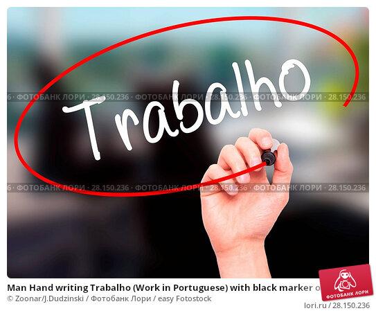Купить «Man Hand writing Trabalho (Work in Portuguese) with black marker on visual screen», фото № 28150236, снято 19 июня 2018 г. (c) easy Fotostock / Фотобанк Лори