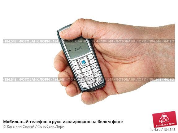 Мобильный телефон в руке изолировано на белом фоне, фото № 184548, снято 16 декабря 2007 г. (c) Катыкин Сергей / Фотобанк Лори