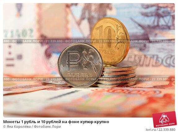 Монеты 1 рубль и 10 рублей на фоне купюр крупно. Стоковое фото, фотограф Яна Королёва / Фотобанк Лори