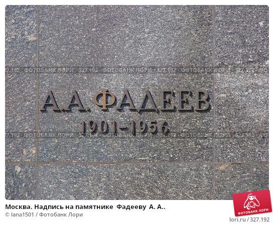 Купить «Москва. Надпись на памятнике  Фадееву  А. А..», эксклюзивное фото № 327192, снято 10 июня 2008 г. (c) lana1501 / Фотобанк Лори