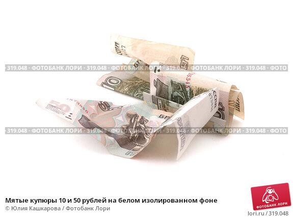 Мятые купюры 10 и 50 рублей на белом изолированном фоне, фото № 319048, снято 10 июня 2008 г. (c) Юлия Кашкарова / Фотобанк Лори