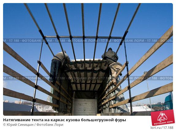 Натягивание тента на каркас кузова большегрузной фуры, фото № 17188, снято 8 февраля 2007 г. (c) Юрий Синицын / Фотобанк Лори