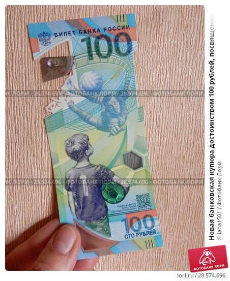 Купить «Новая банковская купюра достоинством 100 рублей, посвященная Чемпионату мира по футболу 2018 года», эксклюзивное фото № 28574696, снято 11 июня 2018 г. (c) lana1501 / Фотобанк Лори