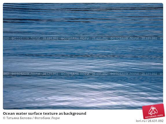 Купить «Ocean water surface texture as background», фото № 28631092, снято 14 июня 2018 г. (c) Татьяна Белова / Фотобанк Лори