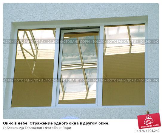 Окно в небе. Отражение одного окна в другом окне., эксклюзивное фото № 104240, снято 29 марта 2017 г. (c) Александр Тараканов / Фотобанк Лори