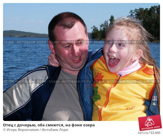 Отец с дочерью, оба смеются, на фоне озера, фото № 53660, снято 20 мая 2007 г. (c) Игорь Ворончихин / Фотобанк Лори