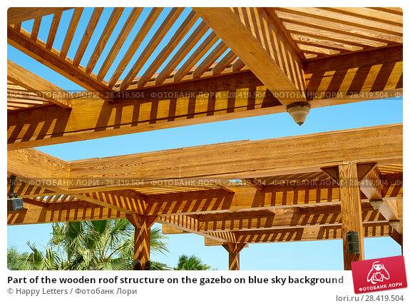 Купить «Part of the wooden roof structure on the gazebo on blue sky background», фото № 28419504, снято 15 апреля 2018 г. (c) Happy Letters / Фотобанк Лори