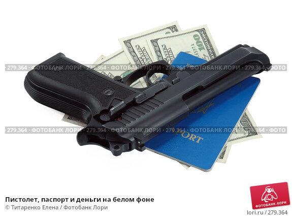 Пистолет, паспорт и деньги на белом фоне, фото № 279364, снято 6 апреля 2008 г. (c) Титаренко Елена / Фотобанк Лори