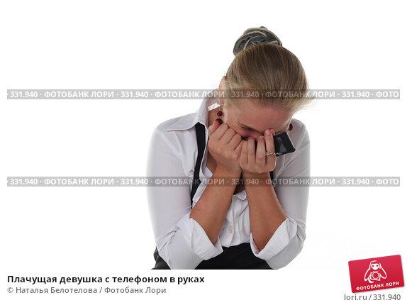 Купить «Плачущая девушка с телефоном в руках», фото № 331940, снято 1 июня 2008 г. (c) Наталья Белотелова / Фотобанк Лори