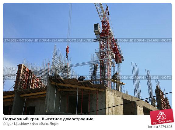 Подъемный кран. Высотное домостроение, фото № 274608, снято 4 мая 2008 г. (c) Igor Lijashkov / Фотобанк Лори