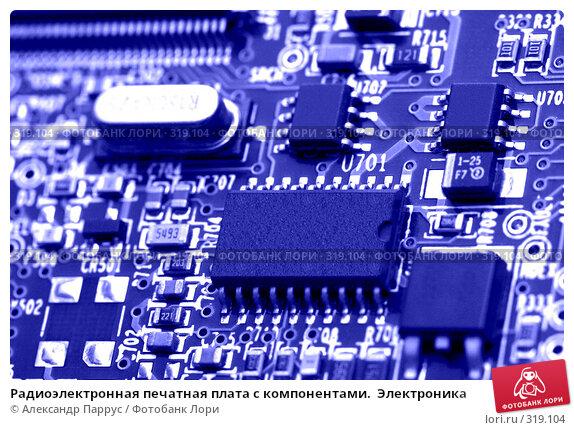 Радиоэлектронная печатная плата с компонентами.  Электроника, фото № 319104, снято 18 декабря 2007 г. (c) Александр Паррус / Фотобанк Лори
