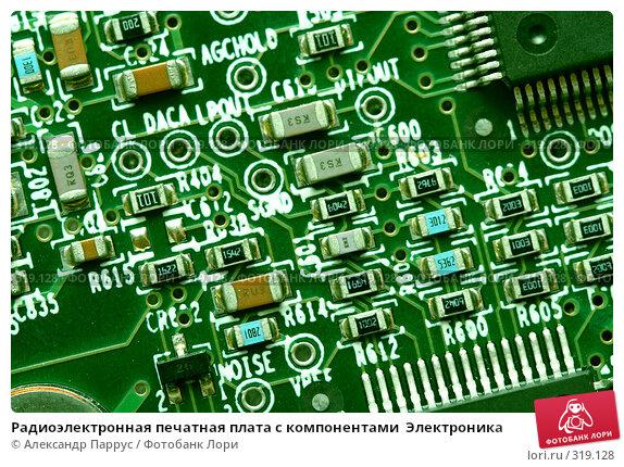 Радиоэлектронная печатная плата с компонентами  Электроника, фото № 319128, снято 18 декабря 2007 г. (c) Александр Паррус / Фотобанк Лори