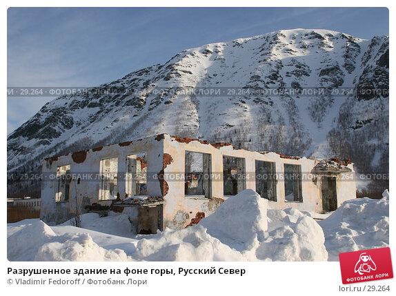 Разрушенное здание на фоне горы, Русский Север, фото № 29264, снято 31 марта 2007 г. (c) Vladimir Fedoroff / Фотобанк Лори