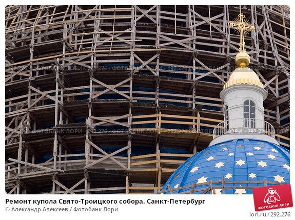 Ремонт купола Свято-Троицкого собора. Санкт-Петербург, эксклюзивное фото № 292276, снято 23 мая 2006 г. (c) Александр Алексеев / Фотобанк Лори