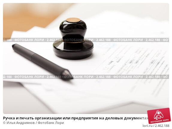 Ручка и печать организации или предприятия на деловых документах, фото № 2462188, снято 22 марта 2011 г. (c) Илья Андриянов / Фотобанк Лори