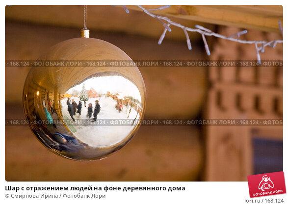 Шар с отражением людей на фоне деревянного дома, фото № 168124, снято 2 декабря 2007 г. (c) Смирнова Ирина / Фотобанк Лори