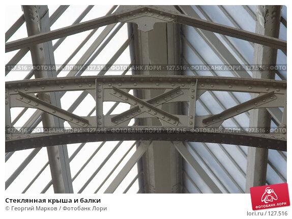 Купить «Стеклянная крыша и балки», фото № 127516, снято 25 марта 2006 г. (c) Георгий Марков / Фотобанк Лори