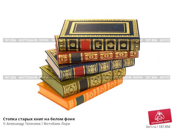 Купить «Стопка старых книг на белом фоне», фото № 187856, снято 25 января 2008 г. (c) Александр Телеснюк / Фотобанк Лори