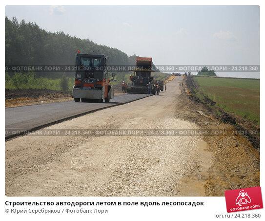 Строительство автодороги летом в поле вдоль лесопосадок (2008 год). Редакционное фото, фотограф Юрий Серебряков / Фотобанк Лори