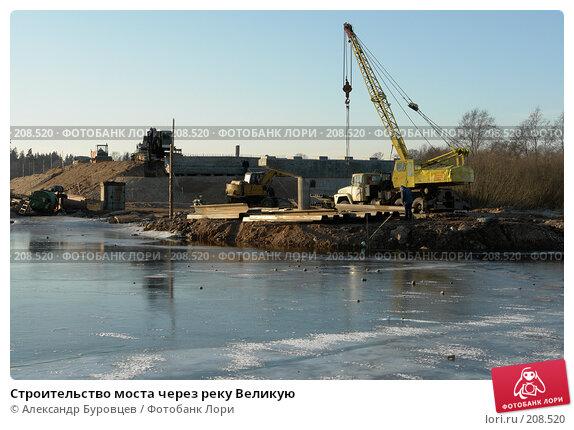 Строительство моста через реку Великую, фото № 208520, снято 4 февраля 2008 г. (c) Александр Буровцев / Фотобанк Лори