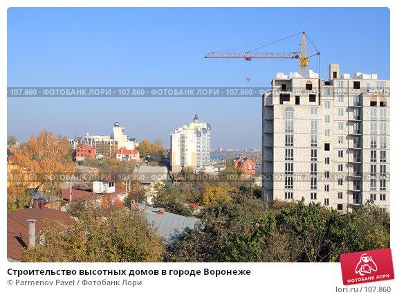 Купить «Строительство высотных домов в городе Воронеже», фото № 107860, снято 25 октября 2007 г. (c) Parmenov Pavel / Фотобанк Лори