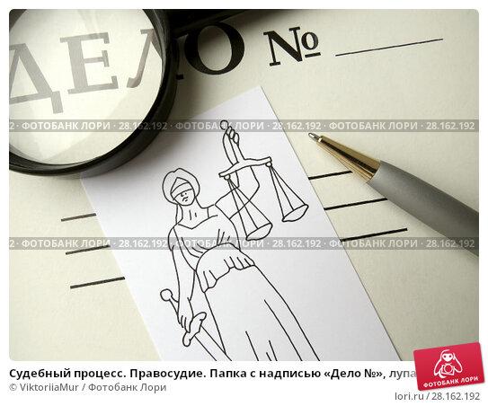 Купить «Судебный процесс. Правосудие. Папка с надписью «Дело №», лупа, авторучка и нарисованная богиня правосудия Фемида.», фото № 28162192, снято 11 марта 2018 г. (c) ViktoriiaMur / Фотобанк Лори