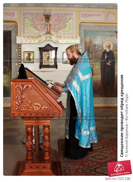 Священник проводит обряд крещения, фото № 121136, снято 18 ноября 2007 г. (c) Алексей Баринов / Фотобанк Лори
