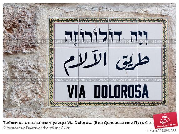 Купить «Табличка с названием улицы Via Dolorosa (Виа Долороза или Путь Скорби) в Старом городе Иерусалима на трех языках», фото № 25896988, снято 11 мая 2014 г. (c) Александр Гаценко / Фотобанк Лори